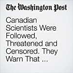 Canadian Scientists Were Followed, Threatened and Censored. They Warn That Trump Could Do the Same. | Avi Selk