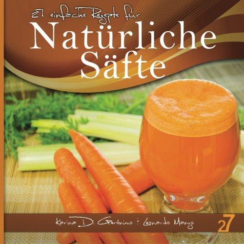 27 einfache Rezepte für Natürliche Säfte: Vegetarische und vegane Säfte (Säfte und Smoothies) (German Edition) by Leonardo Manzo, Karina Di Geronimo