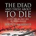 The Dead and Those About to Die: D-Day: The Big Red One at Omaha Beach Audiobook by John C. McManus Narrated by Don Hagen