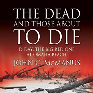 The Dead and Those About to Die: D-Day: The Big Red One at Omaha Beach | [John C. McManus]