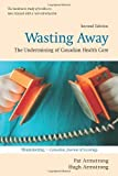 img - for Wasting Away: The Undermining of Canadian Health Care by Pat Armstrong (April 26 2010) book / textbook / text book