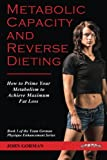 Metabolic Capacity and Reverse Dieting: How To Prime Your Metabolism And Achieve Maximum Fat Loss (Team Gorman Physique Enhancement Series) (Volume 1)