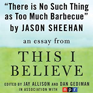 There Is No Such Thing as Too Much Barbecue: A 'This I Believe' Essay   [Jason Sheehan]