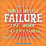 How to Be a Complete and Utter Failure in Life, Work & Everything: 44 1/2 Steps to Lasting Underachievement ~ Steve McDermott
