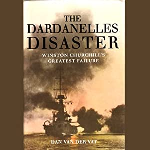 The Dardanelles Disaster: Winston Churchill's Greatest Defeat | [Dan Van Der Vat]