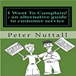 I Want To Complain : An Alternative Guide to Customer Service | Peter Nuttall