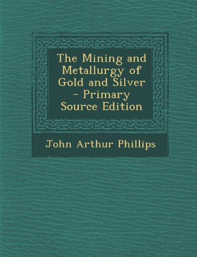 The Mining and Metallurgy of Gold and Silver - Primary Source Edition