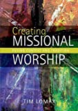 Tim Lomax Creating Missional Worship: Fusing Context and Tradition
