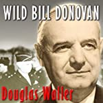 Wild Bill Donovan: The Spymaster Who Created the OSS and Modern American Espionage | Douglas Waller