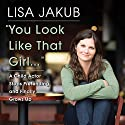 You Look Like That Girl: A Child Actor Stops Pretending and Finally Grows Up (       UNABRIDGED) by Lisa Jakub Narrated by Lisa Jakub