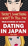 There's Something I Want to Tell You: True Stories of Mixed Dating in Japan (English Edition)
