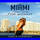 Miami: The Complete Insiders Guide for Women Traveling to Miami: A Travel Florida America Guidebook Hörbuch von Erica Stewart Gesprochen von: Christine Lay