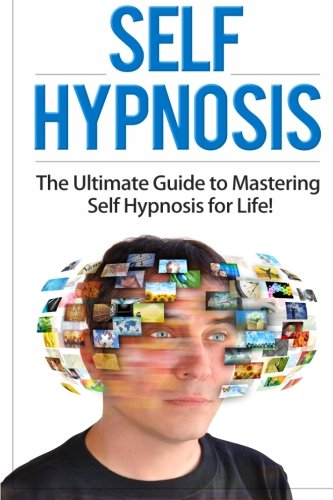 Self Hypnosis: The Ultimate Guide to Mastering Self Hypnosis for Life in 30 Minutes or Less! (Self Hypnosis - Neuro Ling