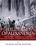 The Library of Alexandria: The History and Legacy of the Ancient Worlds Most Famous Library