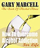 How To Overcome Alcohol Addiction For Life: The Book Of Alcohol Abuse Alcohol Addiction Alcohol Treatments Getting Sober (2)