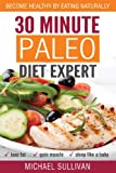 30 Minute Paleo Diet Expert: Become Healthy by Eating Naturally, Lose Fat, Gain Muscle, Sleep Like a Baby