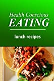 Health Conscious Eating - Lunch Recipes: Healthy Cookbook for Beginners