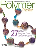 Polymer Pizzazz: 25 Great Polymer Clay Jewelry Projects (Best of Bead & Button Magazine)