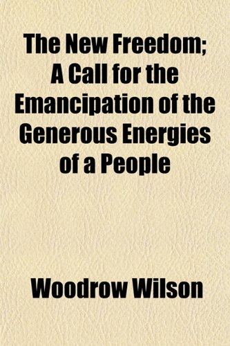The New Freedom; A Call for the Emancipation of the Generous Energies of a People
