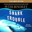 Shark Trouble: True Stories About Sharks and the Sea (       UNABRIDGED) by Peter Benchley Narrated by Peter Benchley