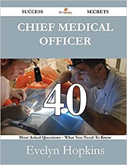 Chief Medical Officer 40 Success Secrets - 40 Most Asked Questions On Chief Medical Officer - What You Need To Know