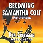 Becoming Samantha Colt: A Larkin and Colt Prequel | Ken Cressman