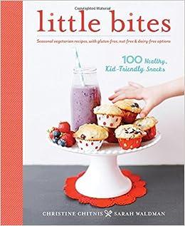 Little Bites: 100 Healthy, Kid-Friendly Snacks: Christine