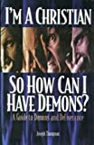 I'm a Christian so How Can I Have Demons? A Guide to Demons and Deliverance (0971953481) by Joseph Thompson