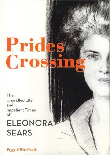 Prides Crossing: The Unbridled Life and Impatient Times of Eleonora Sears First Edition by Franck, Peggy (2009) Hardcover