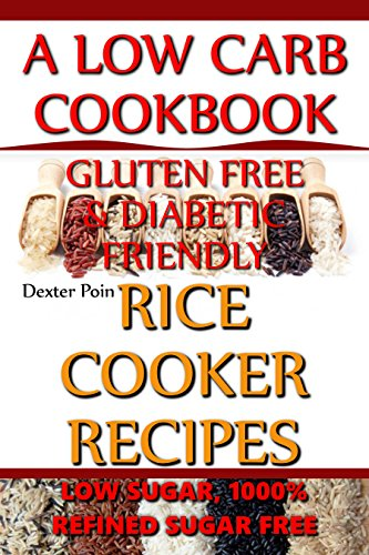 Rice Cooker Recipes - A Low Carb Cookbook - Gluten FREE & Diabetic Friendly - Low Sugar & 1000% Refined Sugar FREE! 1 Pot Cooking - Cooking for one and ... Own Nutritionist / & more collaboration...) by Dexter Poin