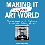 Making It in the Art World: New Approaches to Galleries, Shows, and Raising Money | Brainard Carey