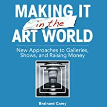 Making It in the Art World: New Approaches to Galleries, Shows, and Raising Money (       UNABRIDGED) by Brainard Carey Narrated by Peter Drew