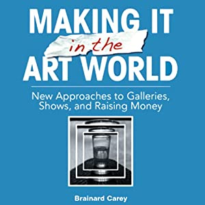 Making It in the Art World: New Approaches to Galleries, Shows, and Raising Money | [Brainard Carey]