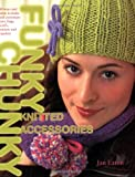 Funky Chunky Knitted Accessories: 60 Ways and More to Make and Customize Hats, Bags, Scarves, Mittens and Capelets: 60 Ways and More to Make and Customize Hats, Bags, Scarves, Mittens and Slippers (0715324365) by Eaton, Jan