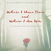 Where I Have Been and Where I Am Now: A Collection of Thoughts Audiobook by Elizabeth Anne Briick Narrated by Elizabeth Anne Briick