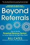 img - for Beyond Referrals: How to Use the Perpetual Revenue System to Convert Referrals into High-Value Clients by Bill Cates (2013-04-16) book / textbook / text book