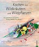 Kochen mit Wildpflanzen: Das große Kochbuch mit zahlreichen kreativen Koch- und Backrezepten rund um Kräuter, Blüten, Beeren, Pilze und Nüsse