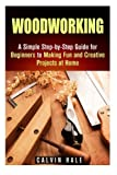 Woodworking: A Simple Step-by-Step Guide for Beginners to Making Fun and Creative Projects at Home (DIY Decorating Projects)