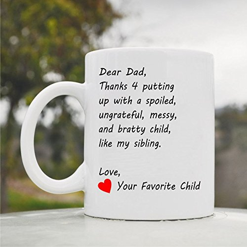 Dear Dad Thanks For Putting Up With A Spoiled, Ungrateful, Messy, And Bratty Child, Like My Sibling. Love, Your Favorite Child Cute Funny 11Oz Ceramic Coffee Mug Cup