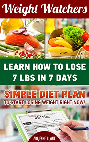 Weight Watchers: Learn How To Lose 7 Lbs in 7 Days. Simple Diet Plan To Start Losing Weight Right Now!: (Weight Loss Motivation, Weight Loss For Women, ... one pot cookbook, one pot meals Book 1) by Adrienne Plant
