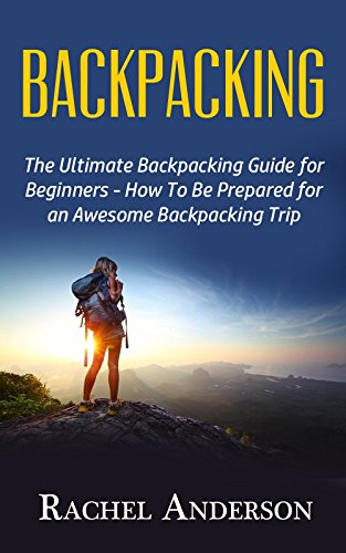 Backpacking: The Ultimate Backpacking Guide for Beginners - How to Be Prepared for an Awesome Backpacking Trip