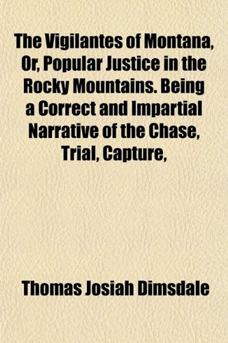 The Vigilantes of Montana, Or, Popular Justice in the Rocky Mountains. Being a Correct and Impartial Narrative of the Chase, Trial, Capture,