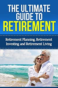 The Ultimate Guide to Retirement: Retirement Planning, Investing, and Retirement Living