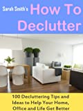 img - for How To Declutter: 100 Quick Decluttering Tips and Ideas to Help Your Home, Office and Life All Get Better book / textbook / text book
