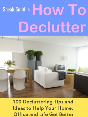 How To Declutter: 100 Quick Decluttering Tips and Ideas to Help Your Home, Office and Life All Get Better