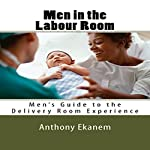 Men in the Labour Room: Men's Guide to the Delivery Room Experience | Anthony Ekanem