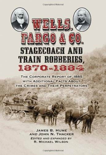 Wells, Fargo & Co. Stagecoach And Train Robberies, 1870-1884: The Corporate Report Of 1885 With Additional Facts About The Crimes And Their Perpetrators front-972376