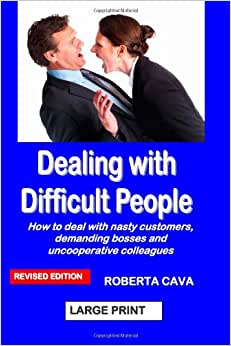 Dealing With Difficult People: How To Deal With Nasty Customers, Demanding Bosses And Uncooperative Colleagues