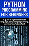 Python Programming for Beginners: A guide to Python computer language, computer programming, and learning Python fast! (En...