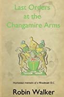 Last Orders at the Changamire Arms: Humorous Memoirs of a Rhodesian D.C.